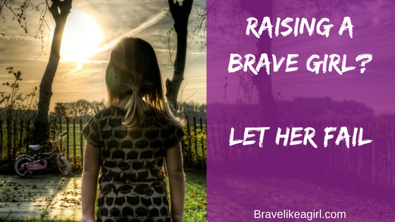 Raising a Brave Girl? Let her Fail!